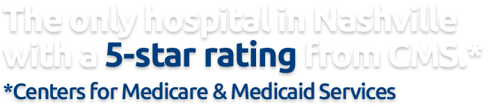 The only hospital in Nashville with a 5-star rating from Centers for Medicare and Medicaid Services.