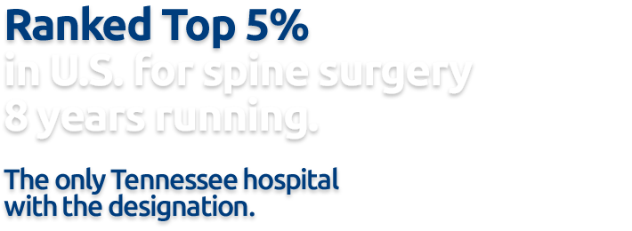 Top 5% in U.S. for spine surgery 13 years running (2008-2020). The only hospital in Tennessee with this designation.